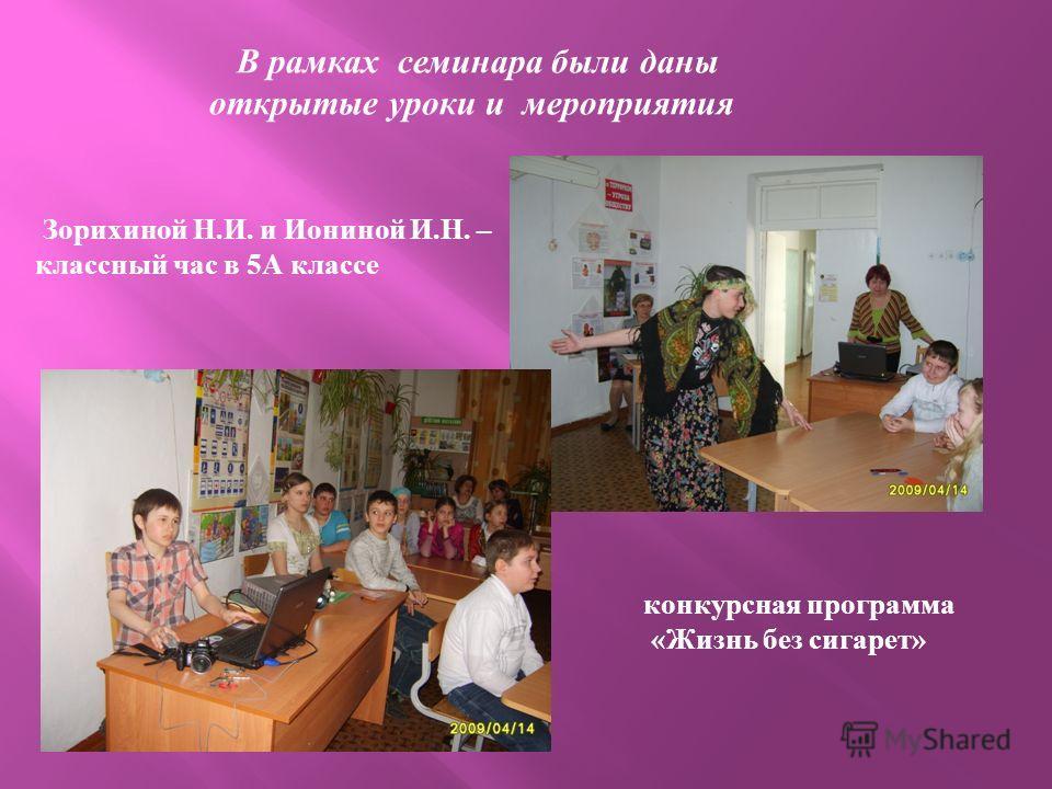 В рамках семинара были даны открытые уроки и мероприятия Зорихиной Н. И. и Иониной И. Н. – классный час в 5 А классе конкурсная программа « Жизнь без сигарет »