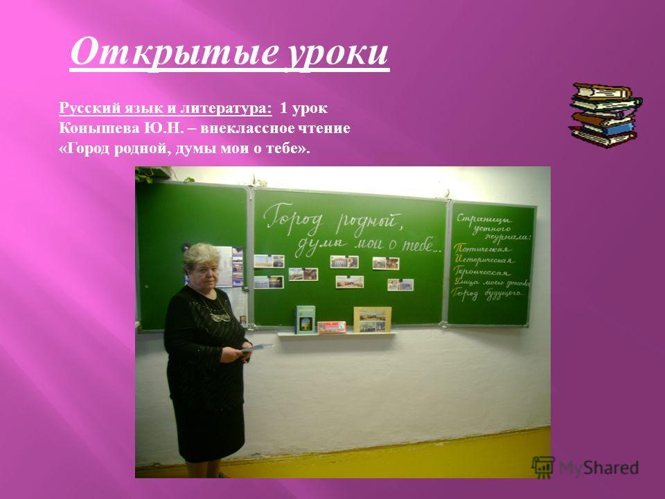 Открытые уроки Русский язык и литература : 1 урок Конышева Ю. Н. – внеклассное чтение « Город родной, думы мои о тебе ».