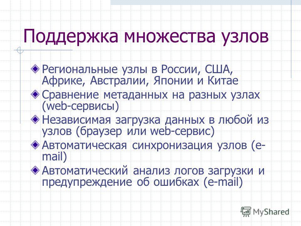 Поддержка множества узлов Региональные узлы в России, США, Африке, Австралии, Японии и Китае Сравнение метаданных на разных узлах (web-сервисы) Независимая загрузка данных в любой из узлов (браузер или web-сервис) Автоматическая синхронизация узлов (