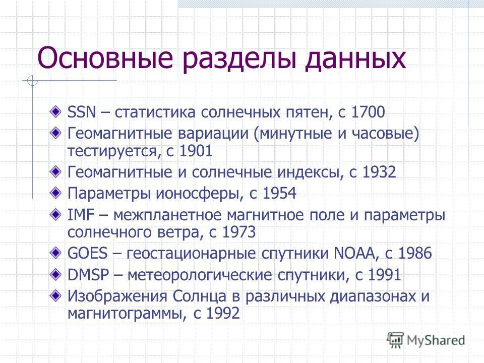Основные разделы данных SSN – статистика солнечных пятен, с 1700 Геомагнитные вариации (минутные и часовые) тестируется, c 1901 Геомагнитные и солнечные индексы, с 1932 Параметры ионосферы, c 1954 IMF – межпланетное магнитное поле и параметры солнечн