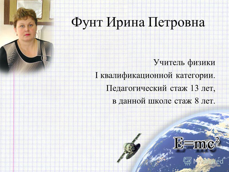 Фунт Ирина Петровна Учитель физики I квалификационной категории. Педагогический стаж 13 лет, в данной школе стаж 8 лет.