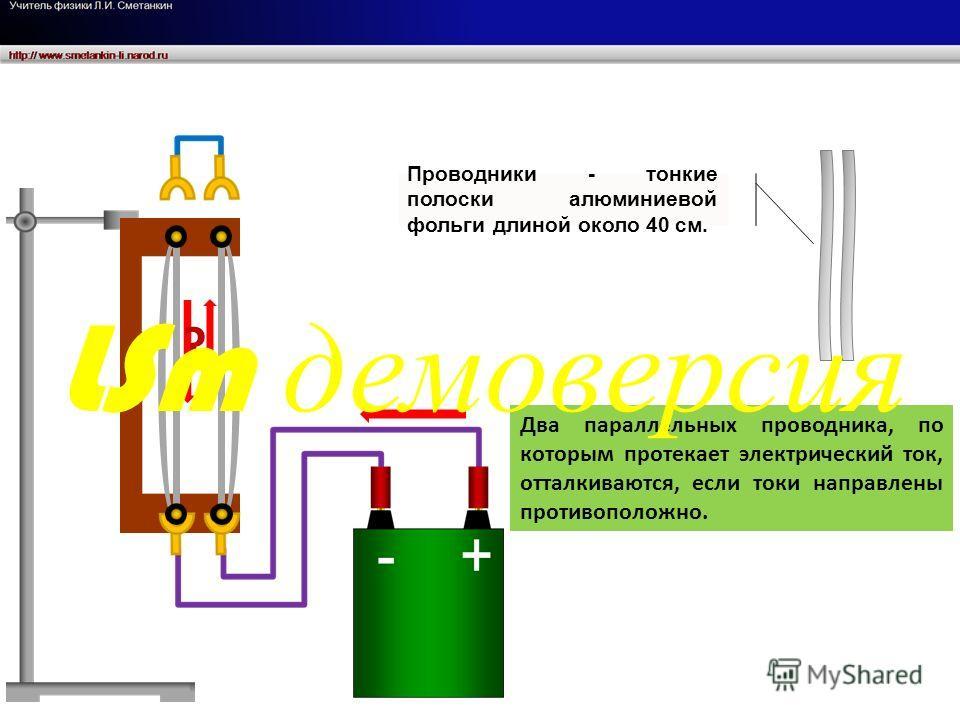 ? Два параллельных проводника, по которым протекает электрический ток, отталкиваются, если токи направлены противоположно. Проводники - тонкие полоски алюминиевой фольги длиной около 40 см. LSm демоверсия