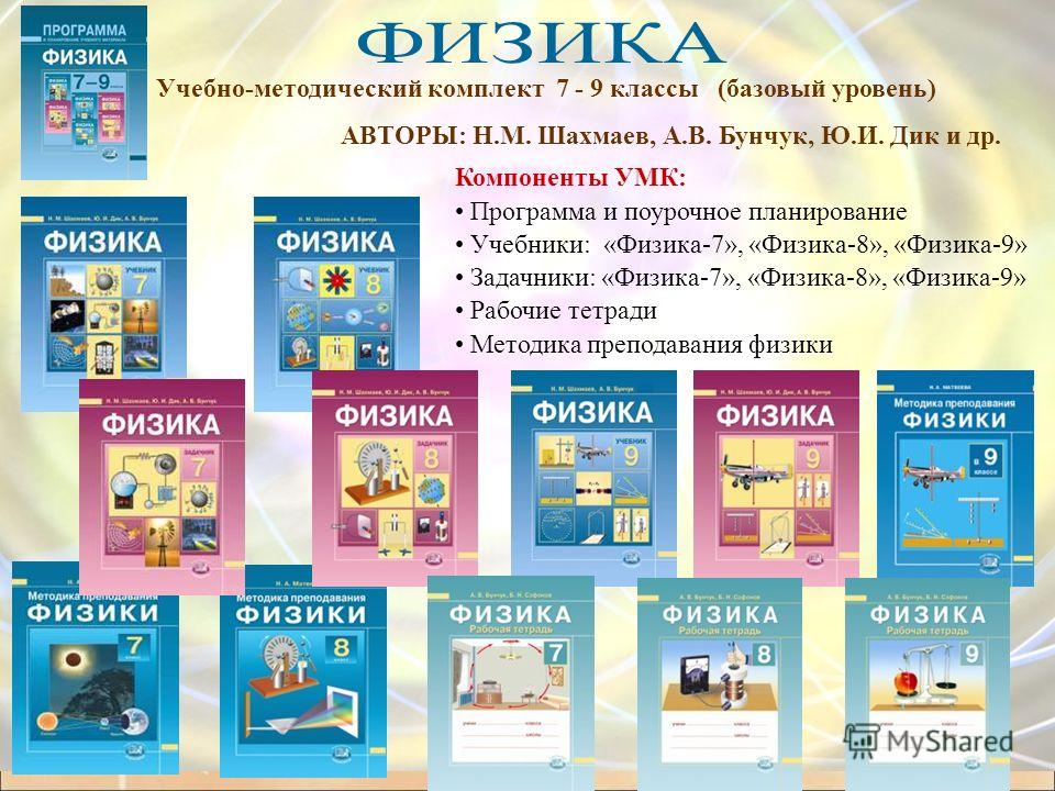 АВТОРЫ: Н.М. Шахмаев, А.В. Бунчук, Ю.И. Дик и др. Учебно-методический комплект 7 - 9 классы (базовый уровень) Компоненты УМК: Программа и поурочное планирование Учебники: «Физика-7», «Физика-8», «Физика-9» Задачники: «Физика-7», «Физика-8», «Физика-9