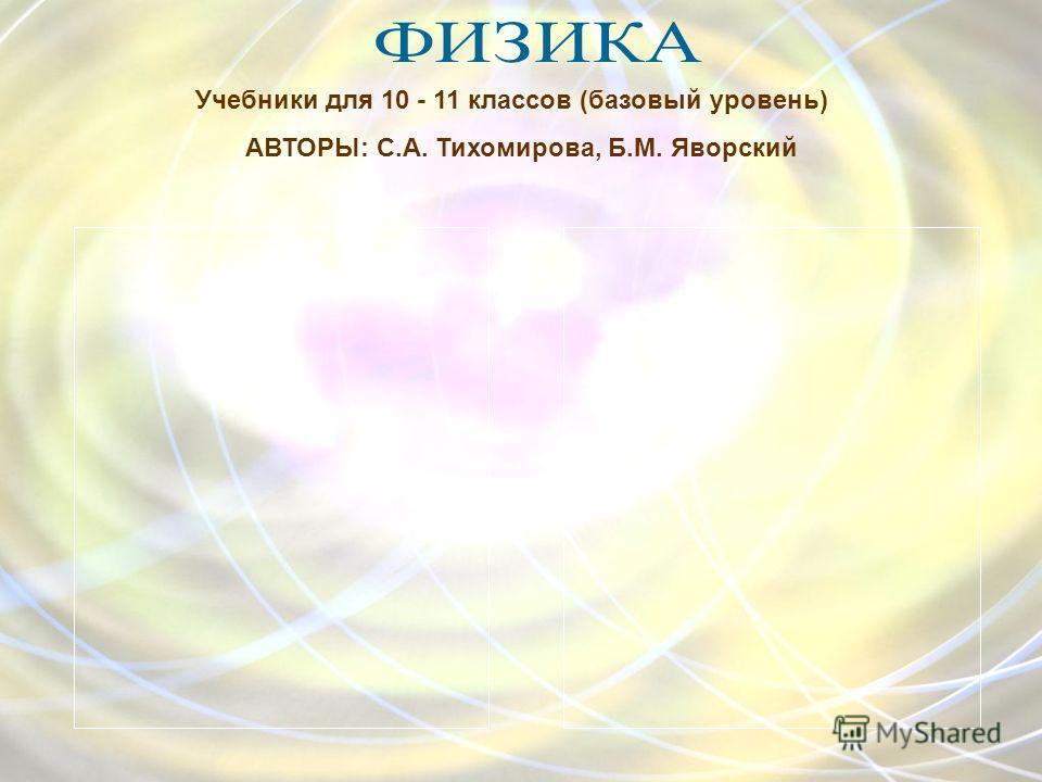 Учебники для 10 - 11 классов (базовый уровень) АВТОРЫ: С.А. Тихомирова, Б.М. Яворский