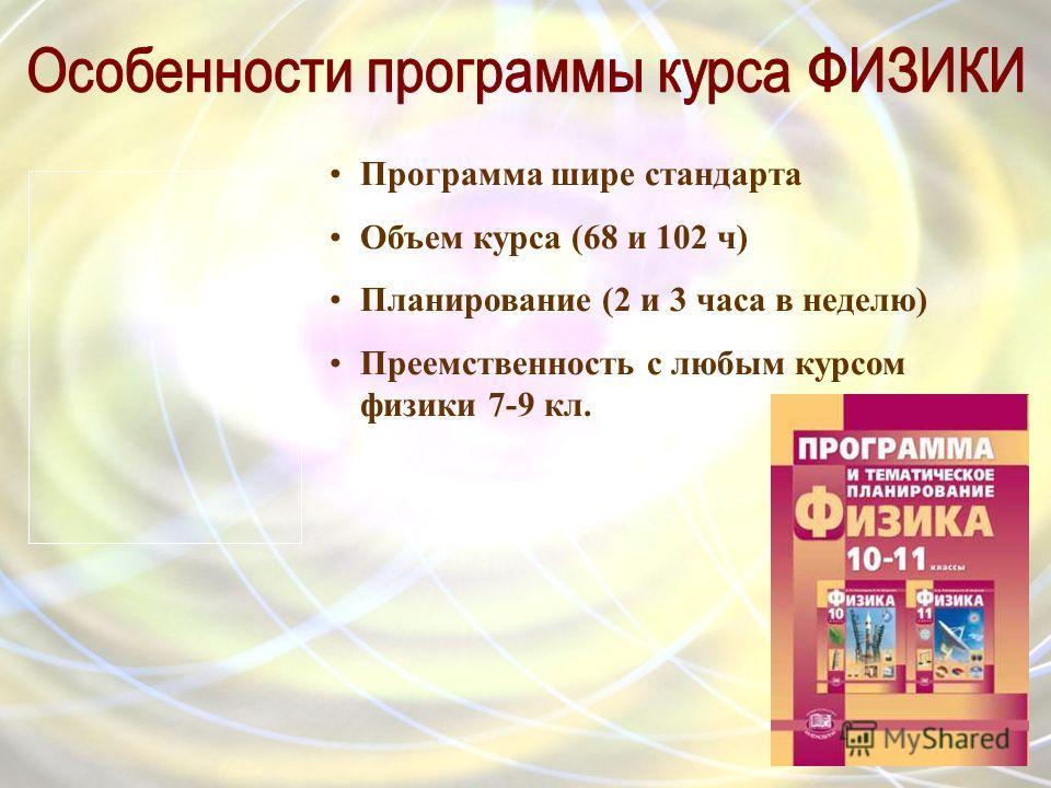 Программа шире стандарта Объем курса (68 и 102 ч) Планирование (2 и 3 часа в неделю) Преемственность с любым курсом физики 7-9 кл.