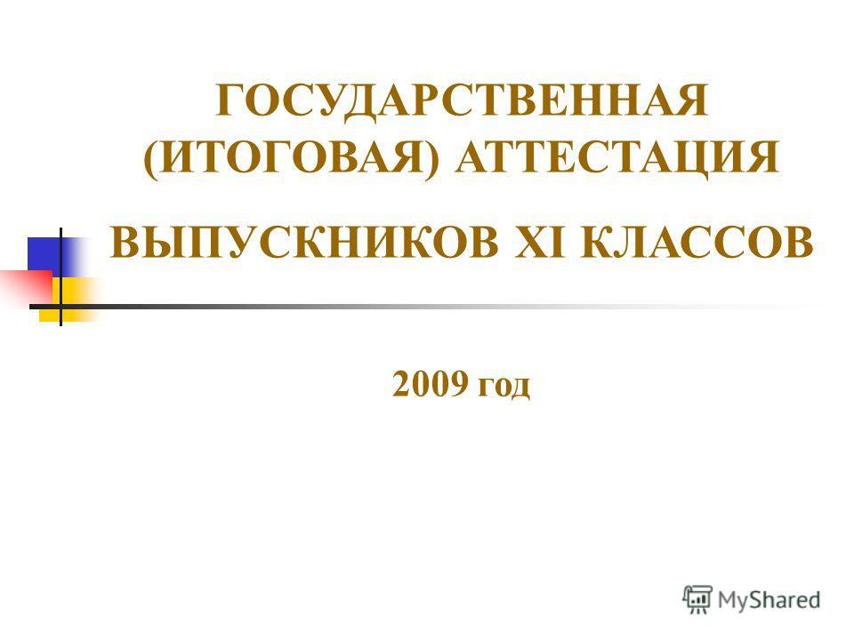 ГОСУДАРСТВЕННАЯ (ИТОГОВАЯ) АТТЕСТАЦИЯ ВЫПУСКНИКОВ XI КЛАССОВ 2009 год