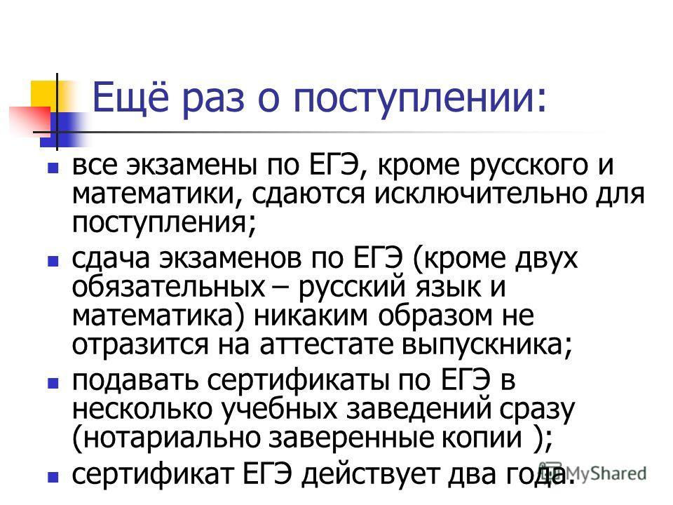 Ещё раз о поступлении: все экзамены по ЕГЭ, кроме русского и математики, сдаются исключительно для поступления; сдача экзаменов по ЕГЭ (кроме двух обязательных – русский язык и математика) никаким образом не отразится на аттестате выпускника; подават