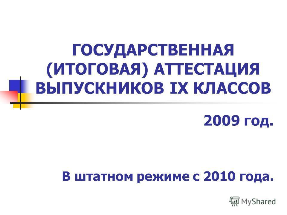 ГОСУДАРСТВЕННАЯ (ИТОГОВАЯ) АТТЕСТАЦИЯ ВЫПУСКНИКОВ IX КЛАССОВ 2009 год. В штатном режиме с 2010 года.