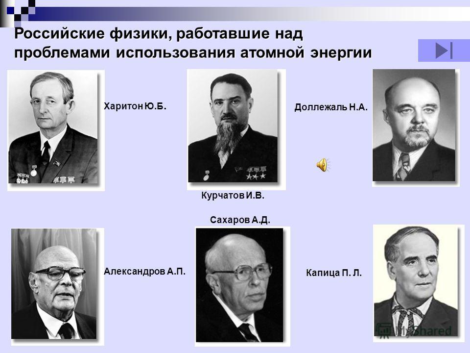 Курчатов И.В. Капица П. Л. Доллежаль Н.А. Харитон Ю.Б. Александров А.П. Сахаров А.Д. Российские физики, работавшие над проблемами использования атомной энергии