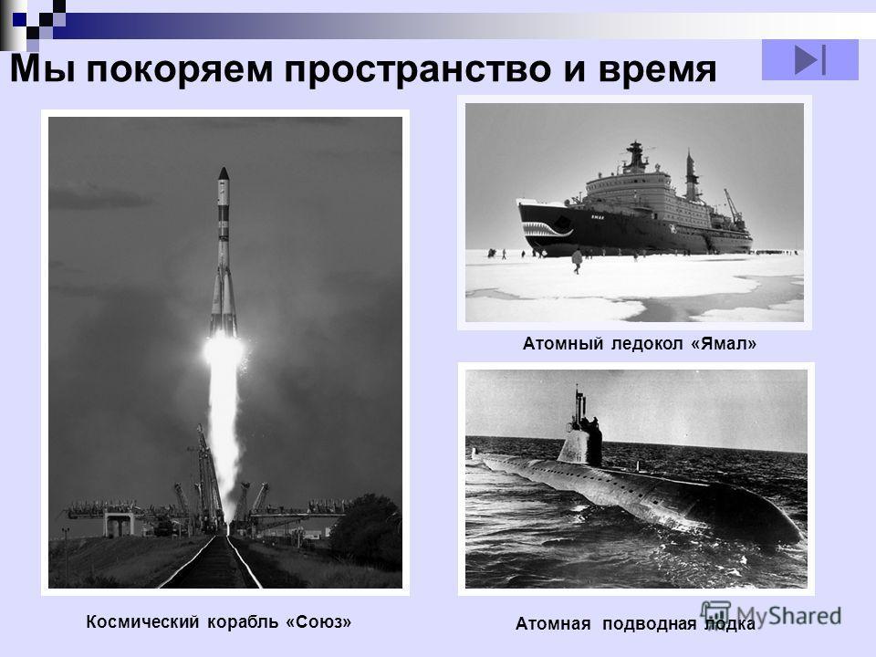 Атомный ледокол «Ямал» Космический корабль «Союз» Атомная подводная лодка Мы покоряем пространство и время