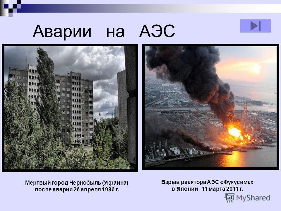 Аварии на АЭС Взрыв реактора АЭС «Фукусима» в Японии 11 марта 2011 г. Мертвый город Чернобыль (Украина) после аварии 26 апреля 1986 г.
