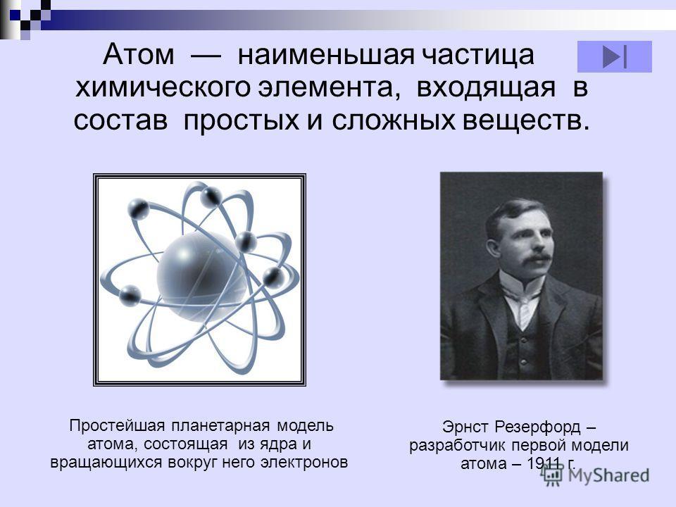 Атом наименьшая частица химического элемента, входящая в состав простых и сложных веществ. Простейшая планетарная модель атома, состоящая из ядра и вращающихся вокруг него электронов Эрнст Резерфорд – разработчик первой модели атома – 1911 г.