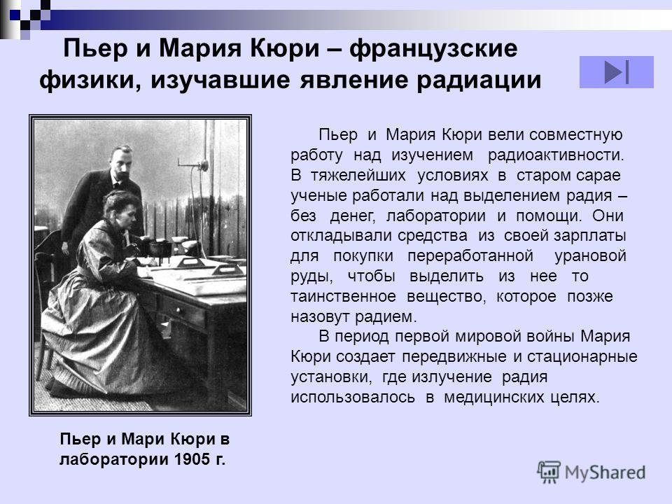 Пьер и Мария Кюри – французские физики, изучавшие явление радиации Пьер и Мария Кюри вели совместную работу над изучением радиоактивности. В тяжелейших условиях в старом сарае ученые работали над выделением радия – без денег, лаборатории и помощи. Он