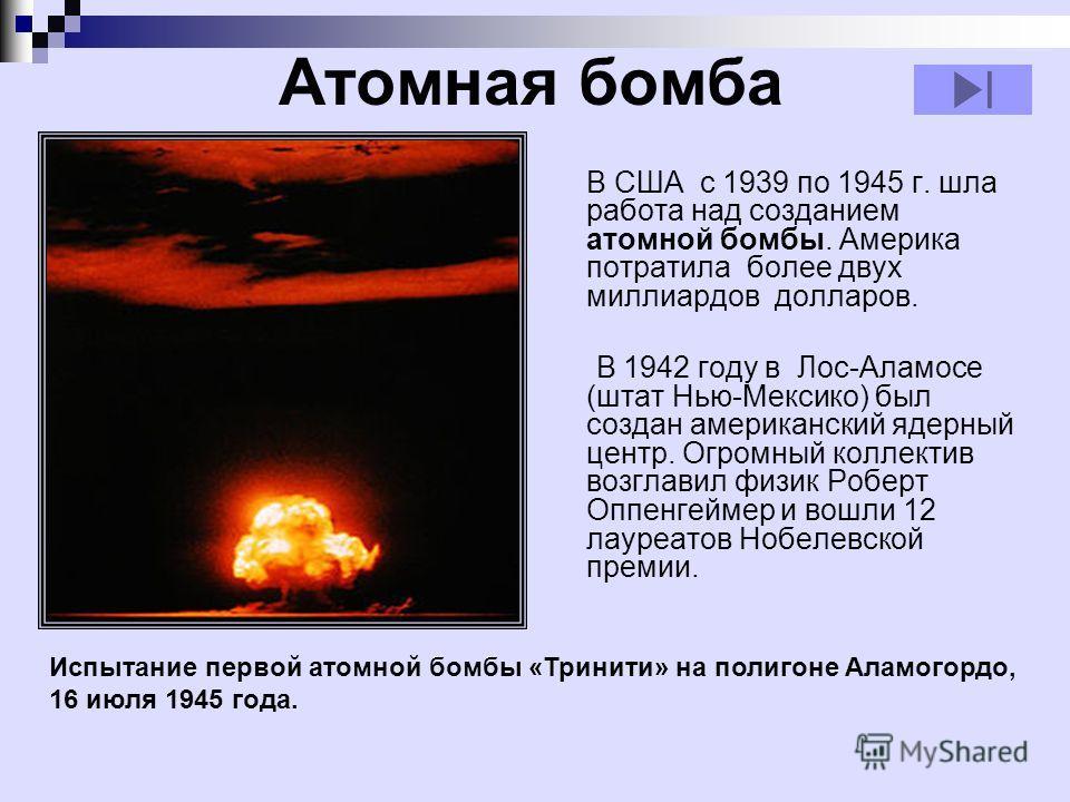Атомная бомба В США с 1939 по 1945 г. шла работа над созданием атомной бомбы. Америка потратила более двух миллиардов долларов. В 1942 году в Лос-Аламосе (штат Нью-Мексико) был создан американский ядерный центр. Огромный коллектив возглавил физик Роб
