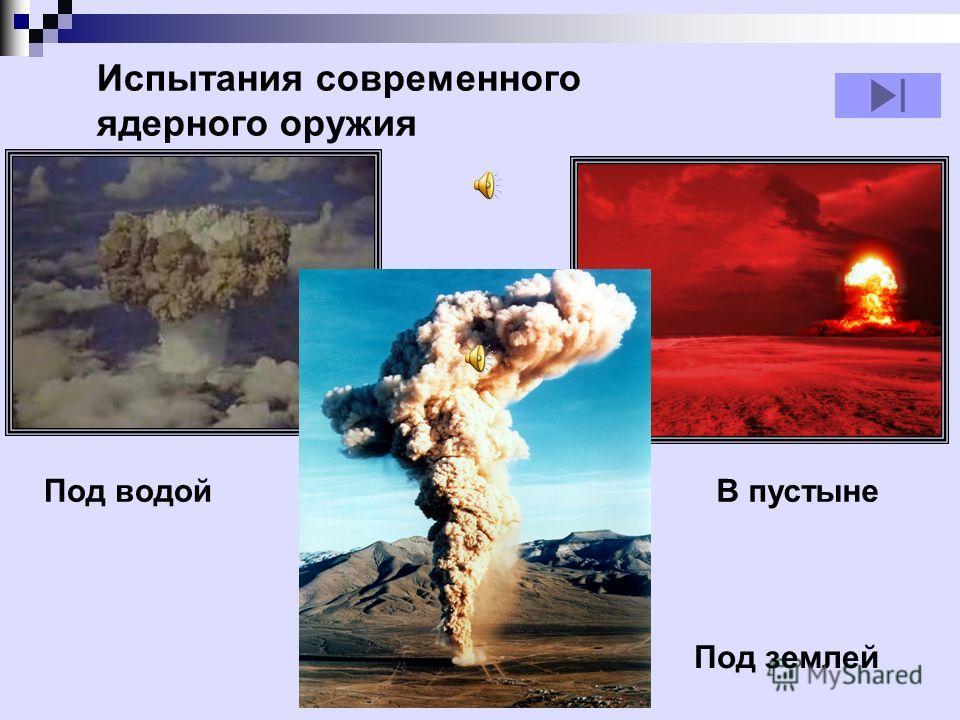 Под водойВ пустыне Под землей Испытания современного ядерного оружия