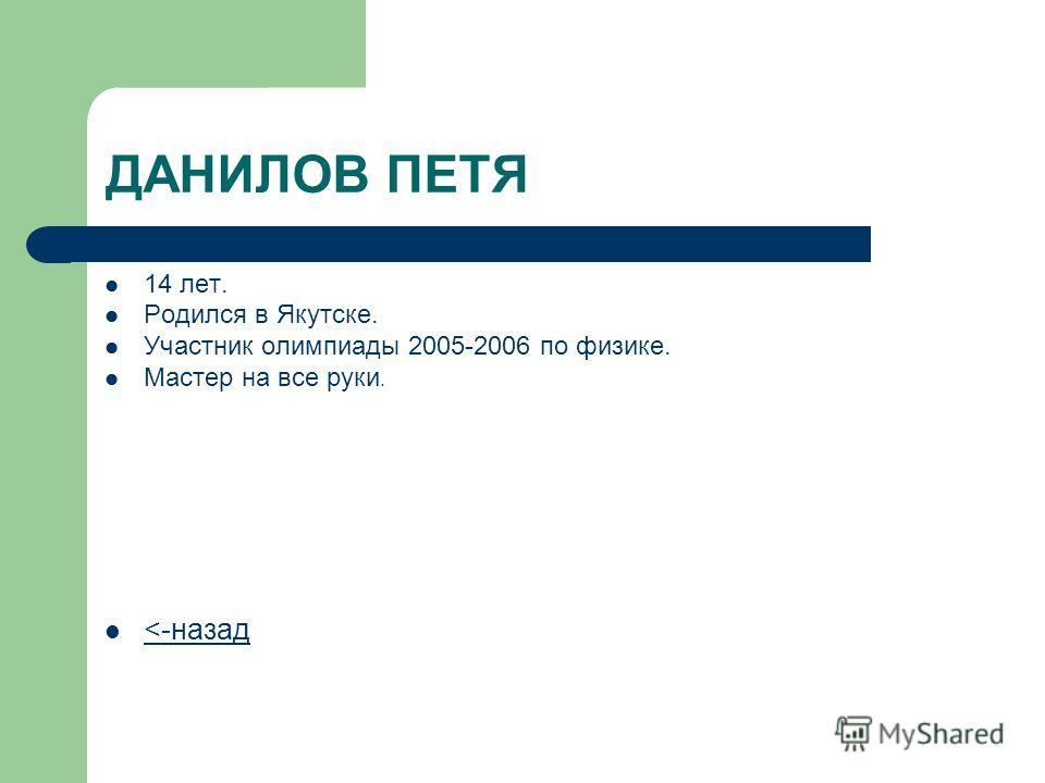 ДАНИЛОВ ПЕТЯ 14 лет. Родился в Якутске. Участник олимпиады 2005-2006 по физике. Мастер на все руки.