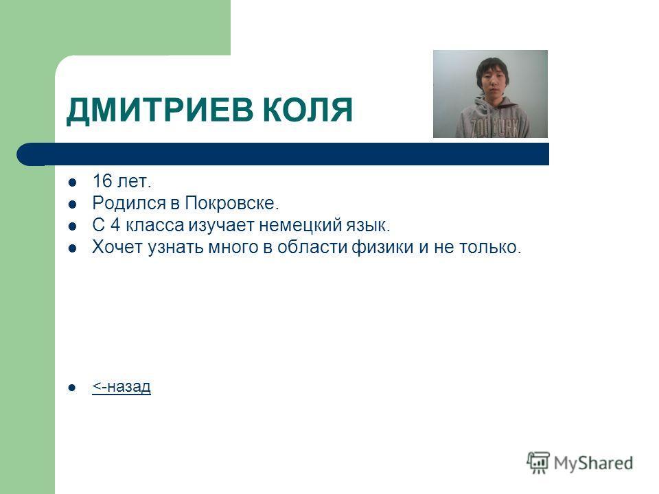 ДМИТРИЕВ КОЛЯ 16 лет. Родился в Покровске. С 4 класса изучает немецкий язык. Хочет узнать много в области физики и не только.