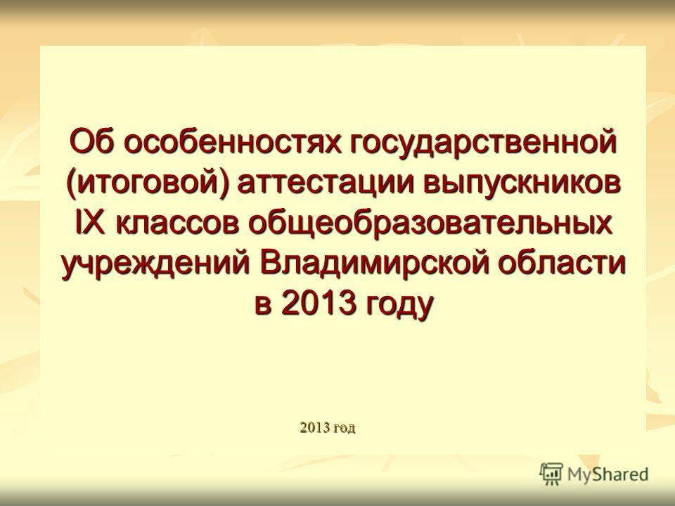 Об особенностях государственной (итоговой) аттестации выпускников IX классов общеобразовательных учреждений Владимирской области в 2013 году 2013 год