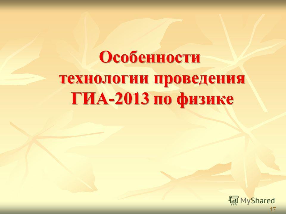 Особенности технологии проведения ГИА-2013 по физике 17