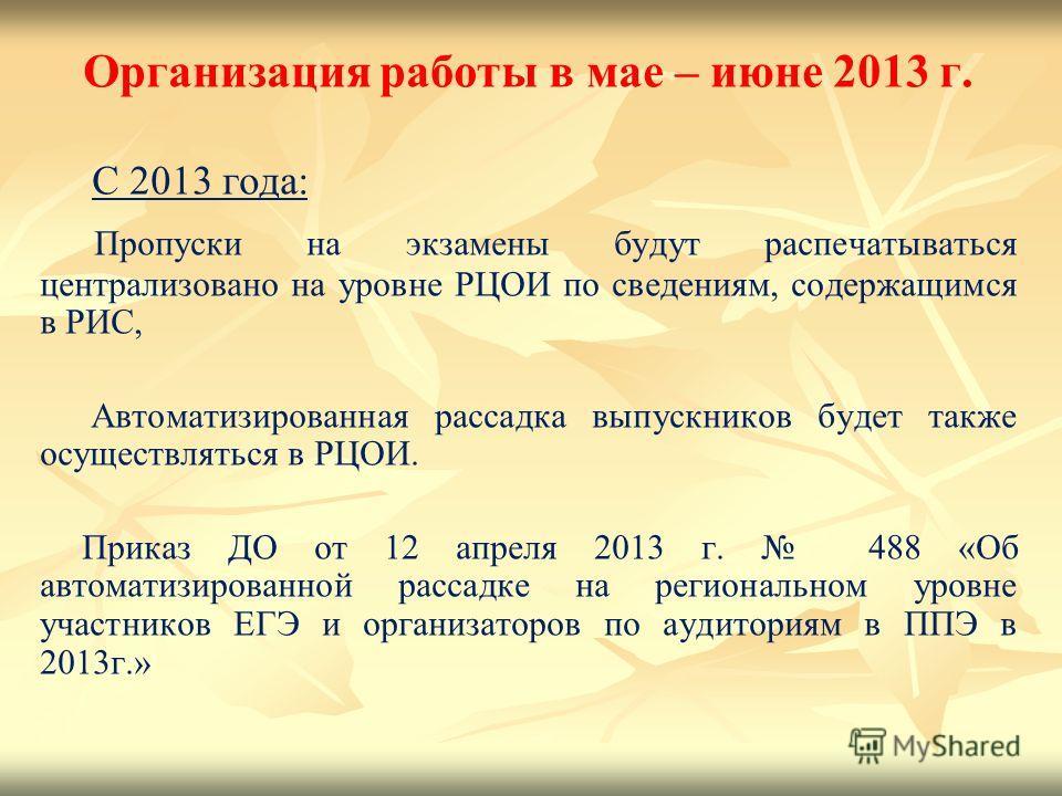Организация работы в мае – июне 2013 г. С 2013 года: Пропуски на экзамены будут распечатываться централизовано на уровне РЦОИ по сведениям, содержащимся в РИС, Автоматизированная рассадка выпускников будет также осуществляться в РЦОИ. Приказ ДО от 12