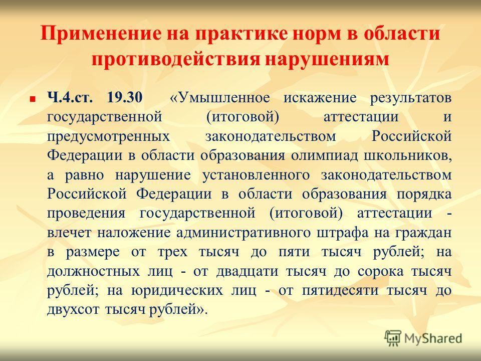 Применение на практике норм в области противодействия нарушениям Ч.4.ст. 19.30 «Умышленное искажение результатов государственной (итоговой) аттестации и предусмотренных законодательством Российской Федерации в области образования олимпиад школьников,