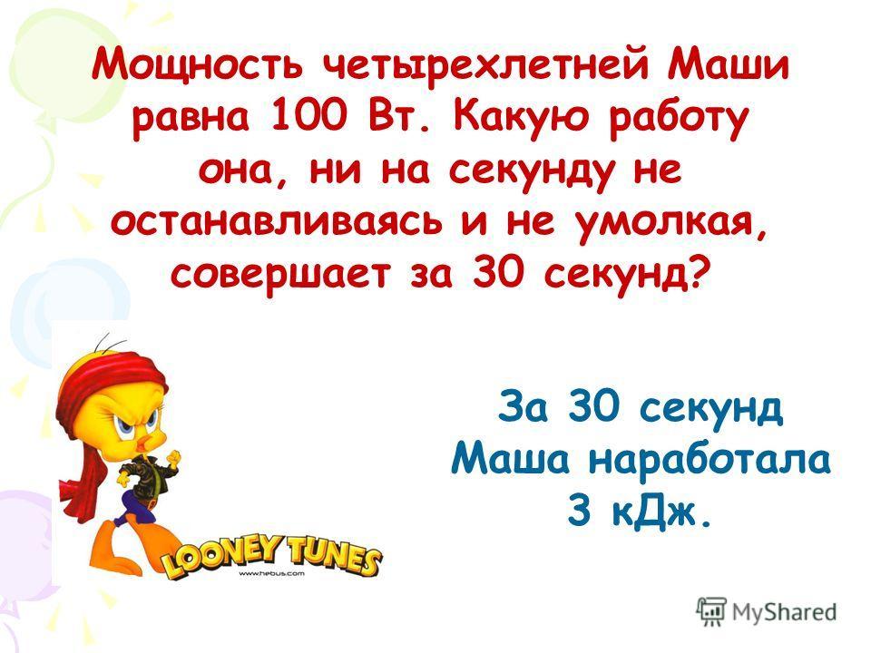 Мощность четырехлетней Маши равна 100 Вт. Какую работу она, ни на секунду не останавливаясь и не умолкая, совершает за 30 секунд? За 30 секунд Маша наработала 3 кДж.