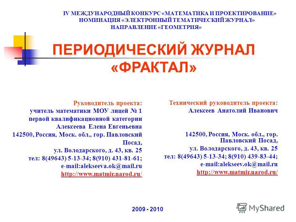 IV МЕЖДУНАРОДНЫЙ КОНКУРС «МАТЕМАТИКА И ПРОЕКТИРОВАНИЕ» НОМИНАЦИЯ «ЭЛЕКТРОННЫЙ ТЕМАТИЧЕСКИЙ ЖУРНАЛ» НАПРАВЛЕНИЕ «ГЕОМЕТРИЯ» 2009 - 2010 ПЕРИОДИЧЕСКИЙ ЖУРНАЛ «ФРАКТАЛ» Технический руководитель проекта: Алексеев Анатолий Иванович 142500, Россия, Моск. о