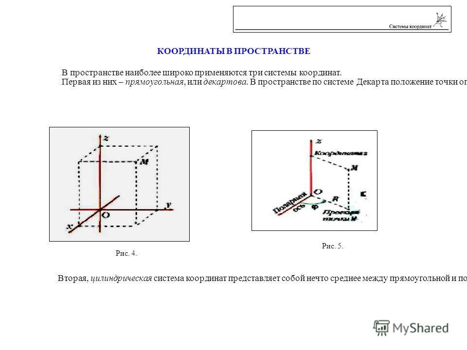 В пространстве наиболее широко применяются три системы координат. Первая из них – прямоугольная, или декартова. В пространстве по системе Декарта положение точки определяется расстояниями от трёх плоскостей координат, пересекающихся в одной точке под