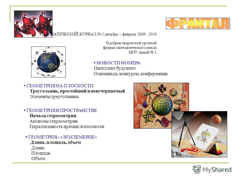 МАТЕМАТИЧЕСКИЙ ЖУРНАЛ 2 декабрь – февраль 2009 - 2010 Одобрен творческой группой физико-математического цикла МОУ лицей 1 НОВОСТИ НОМЕРА Интеллект будущего Олимпиада, конкурсы, конференции ГЕОМЕТРИЯ НА ПЛОСКОСТИ Треугольник, простейший и неисчерпаемы