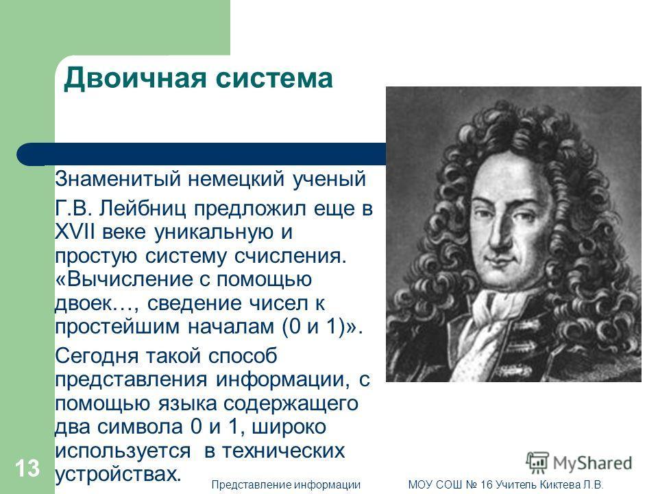 13 Двоичная система Знаменитый немецкий ученый Г.В. Лейбниц предложил еще в XVII веке уникальную и простую систему счисления. «Вычисление с помощью двоек…, сведение чисел к простейшим началам (0 и 1)». Сегодня такой способ представления информации, с