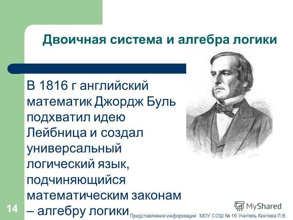 14 Двоичная система и алгебра логики В 1816 г английский математик Джордж Буль подхватил идею Лейбница и создал универсальный логический язык, подчиняющийся математическим законам – алгебру логики Представление информации МОУ СОШ 16 Учитель Киктева Л
