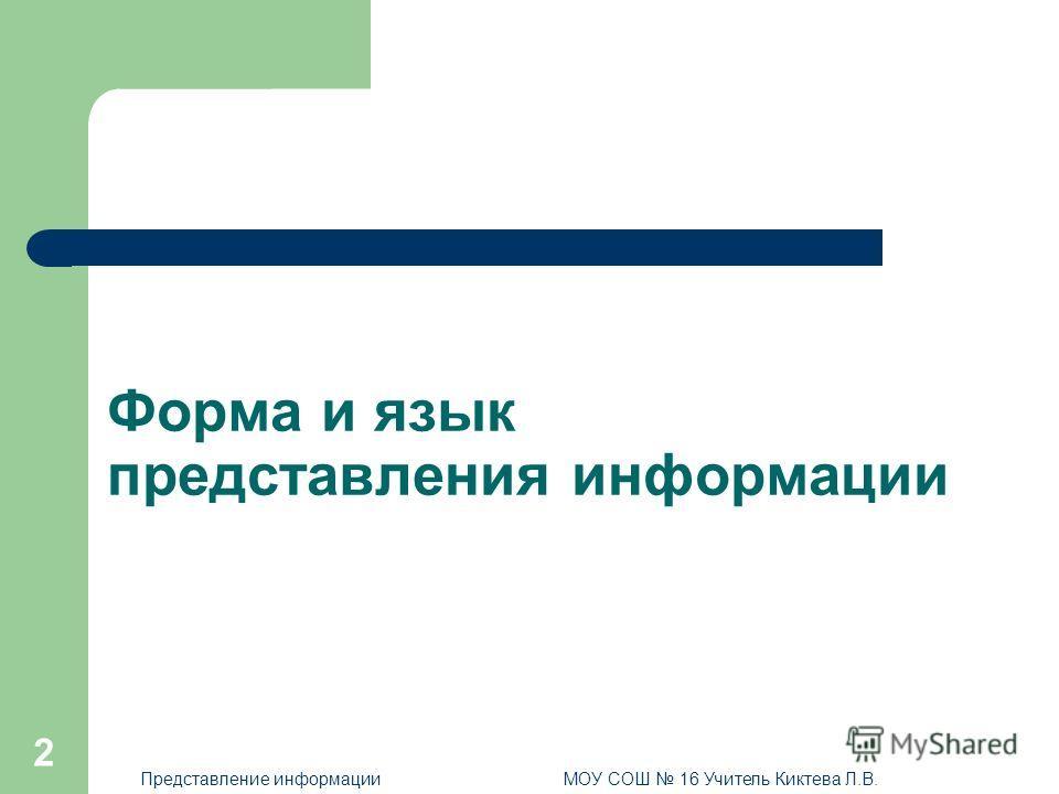 2 Форма и язык представления информации Представление информацииМОУ СОШ 16 Учитель Киктева Л.В.