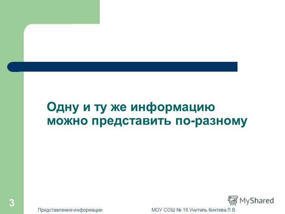 3 Одну и ту же информацию можно представить по-разному Представление информацииМОУ СОШ 16 Учитель Киктева Л.В.
