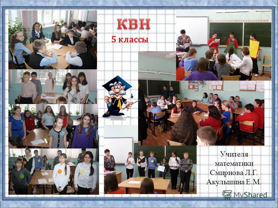 Учителя математики Смирнова Л.Г. Акульшина Е.М. 5 классы