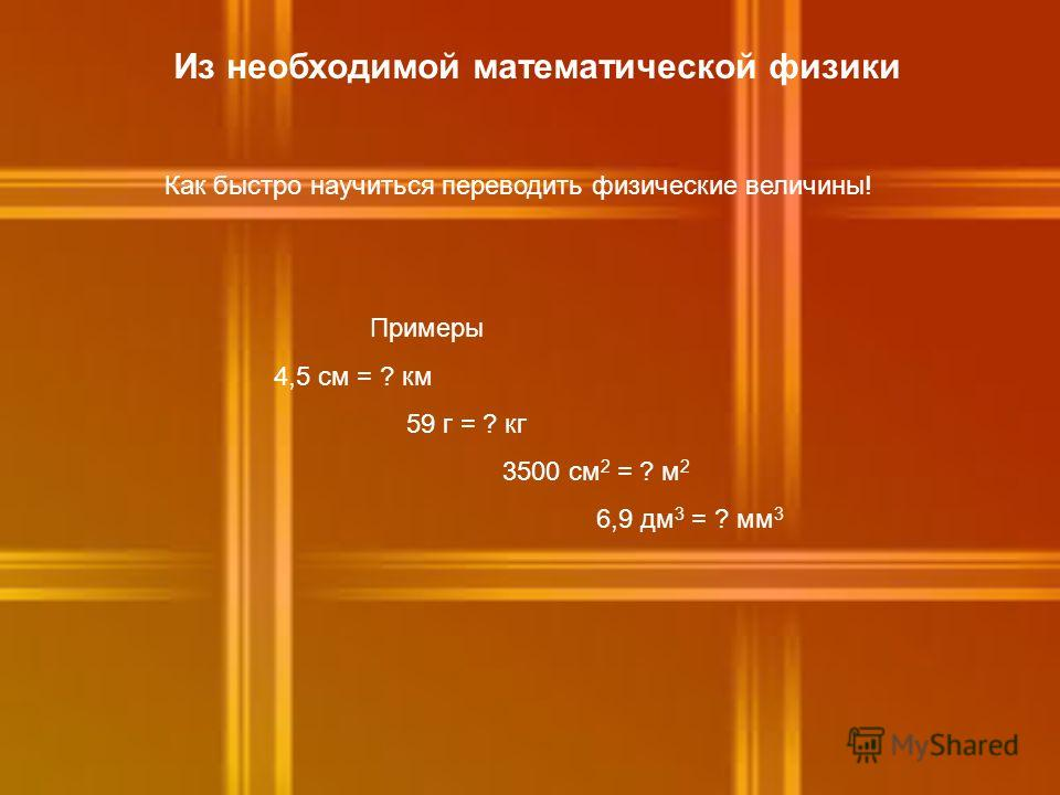 Из необходимой математической физики Как быстро научиться переводить физические величины! Примеры 4,5 см = ? км 59 г = ? кг 3500 см 2 = ? м 2 6,9 дм 3 = ? мм 3