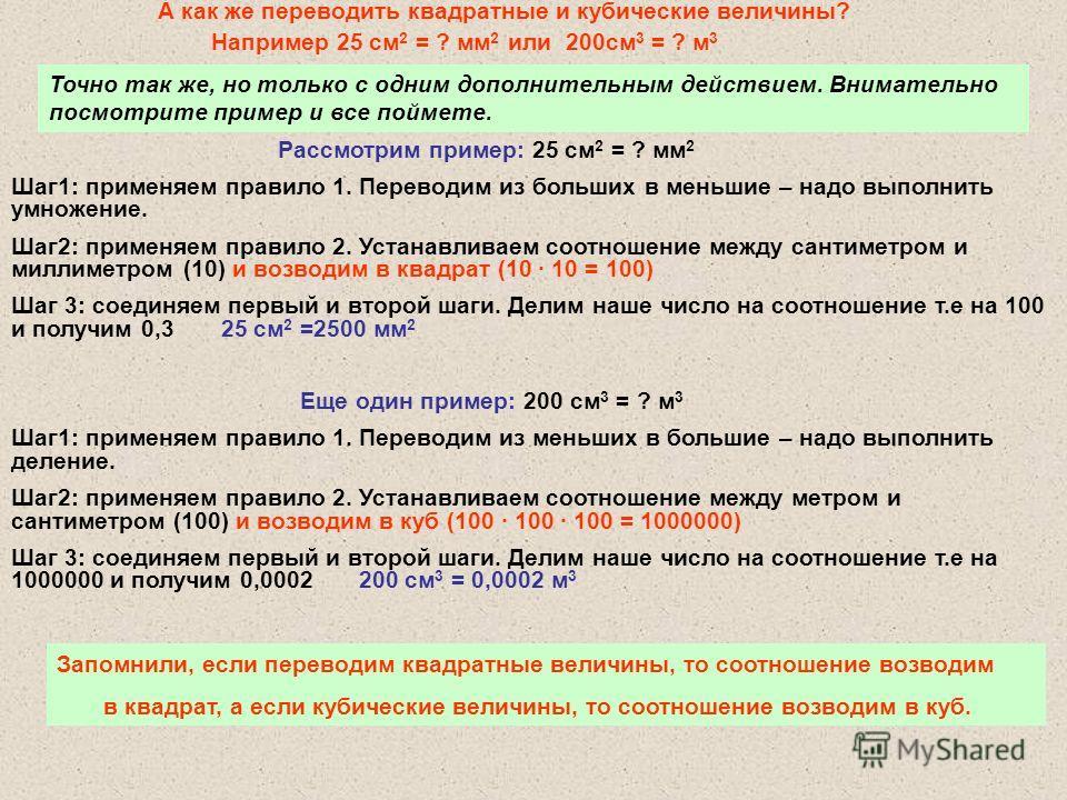 А как же переводить квадратные и кубические величины? Например 25 см 2 = ? мм 2 или 200см 3 = ? м 3 Точно так же, но только с одним дополнительным действием. Внимательно посмотрите пример и все поймете. Запомнили, если переводим квадратные величины,
