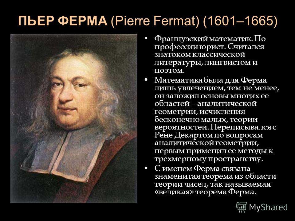 ПЬЕР ФЕРМА (Pierre Fermat) (1601–1665) Французский математик. По профессии юрист. Считался знатоком классической литературы, лингвистом и поэтом. Математика была для Ферма лишь увлечением, тем не менее, он заложил основы многих ее областей – аналитич