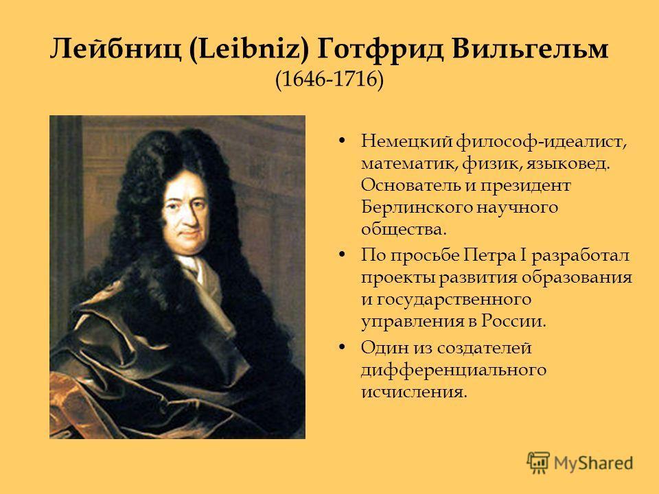 Лейбниц (Leibniz) Готфрид Вильгельм (1646-1716) Немецкий философ-идеалист, математик, физик, языковед. Основатель и президент Берлинского научного общества. По просьбе Петра I разработал проекты развития образования и государственного управления в Ро