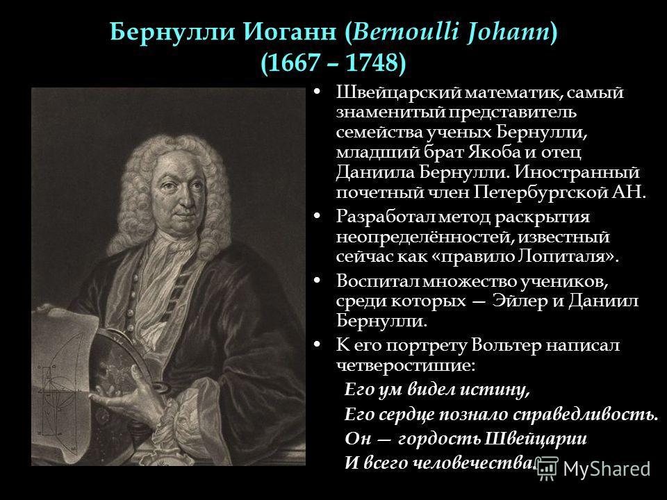 Бернулли Иоганн ( Bernoulli Johann ) (1667 – 1748) Швейцарский математик, самый знаменитый представитель семейства ученых Бернулли, младший брат Якоба и отец Даниила Бернулли. Иностранный почетный член Петербургской АН. Разработал метод раскрытия нео