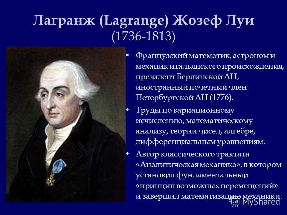 Лагранж (Lagrange) Жозеф Луи (1736-1813) Французский математик, астроном и механик итальянского происхождения, президент Берлинской АН, иностранный почетный член Петербургской АН (1776). Труды по вариационному исчислению, математическому анализу, тео