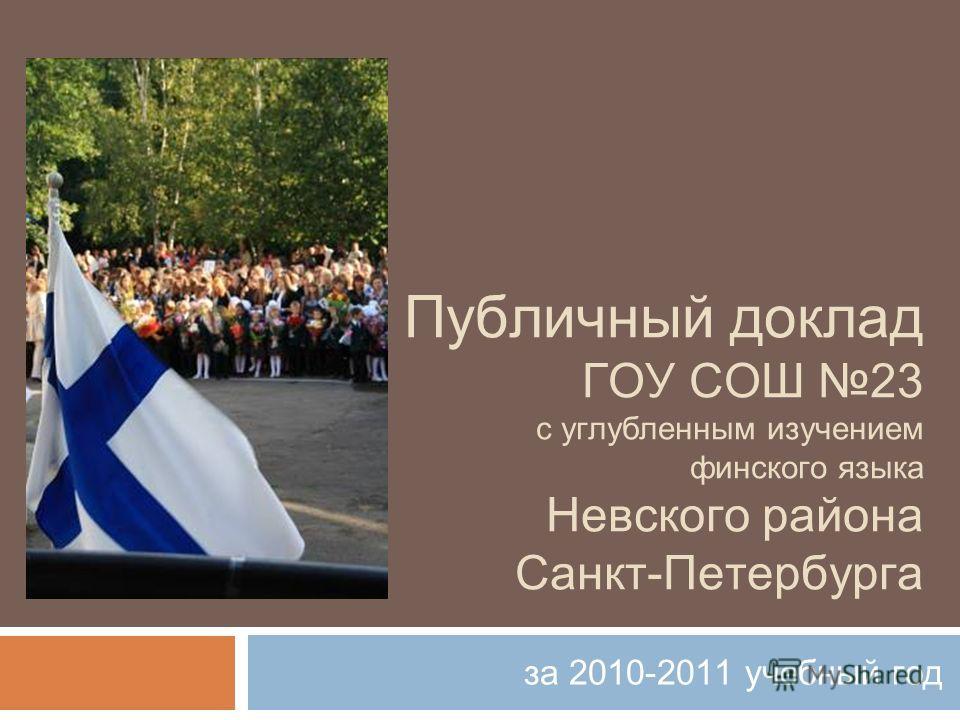 Публичный доклад ГОУ СОШ 23 с углубленным изучением финского языка Невского района Санкт-Петербурга за 2010-2011 учебный год