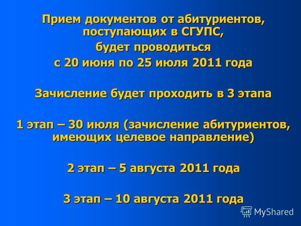 Прием документов от абитуриентов, поступающих в СГУПС, будет проводиться с 20 июня по 25 июля 2011 года Зачисление будет проходить в 3 этапа 1 этап – 30 июля (зачисление абитуриентов, имеющих целевое направление) 2 этап – 5 августа 2011 года 3 этап –