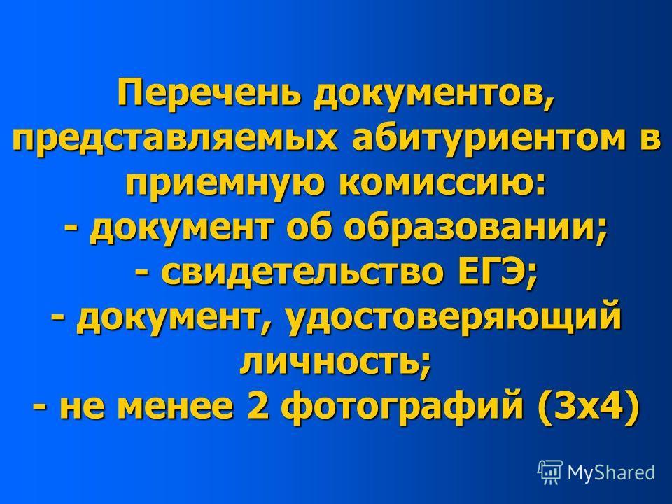 Перечень документов, представляемых абитуриентом в приемную комиссию: - документ об образовании; - свидетельство ЕГЭ; - документ, удостоверяющий личность; - не менее 2 фотографий (3х4)