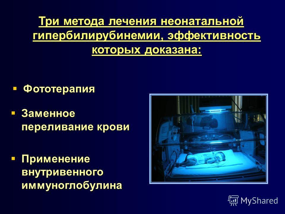 Три метода лечения неонатальной гипербилирубинемии, эффективность которых доказана: Фототерапия Фототерапия Заменное переливание крови Заменное переливание крови Применение внутривенного иммуноглобулина Применение внутривенного иммуноглобулина