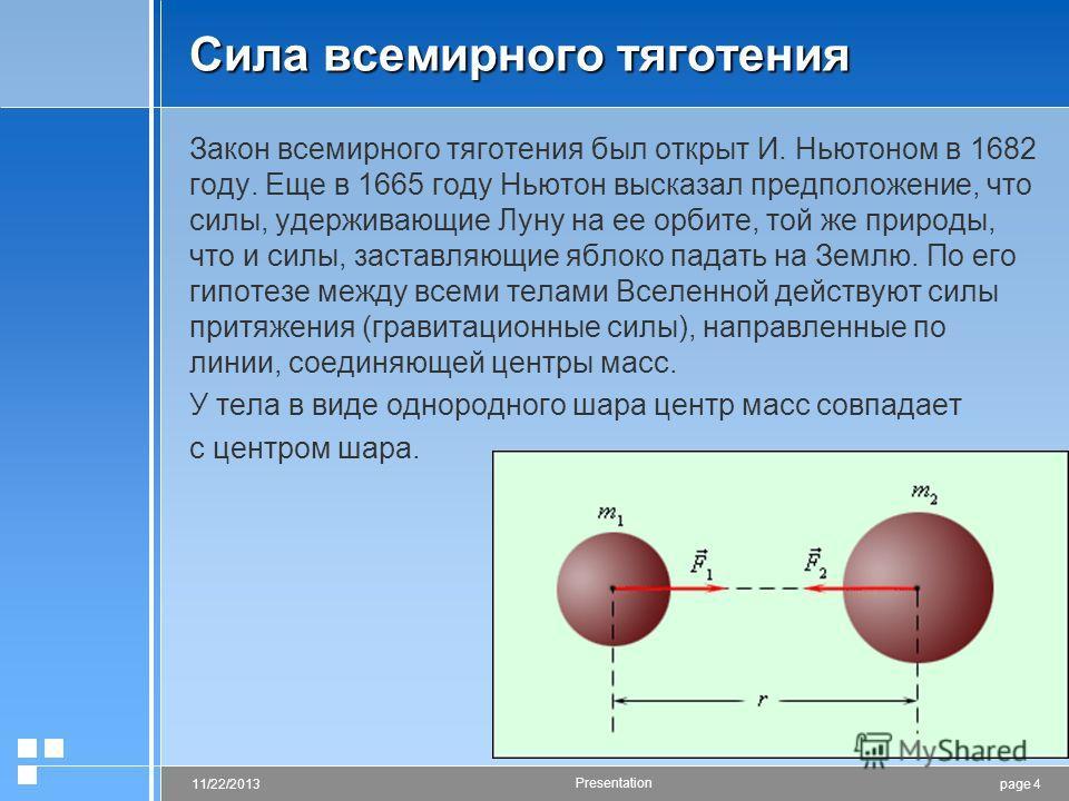 page 411/22/2013 Presentation Сила всемирного тяготения Закон всемирного тяготения был открыт И. Ньютоном в 1682 году. Еще в 1665 году Ньютон высказал предположение, что силы, удерживающие Луну на ее орбите, той же природы, что и силы, заставляющие я