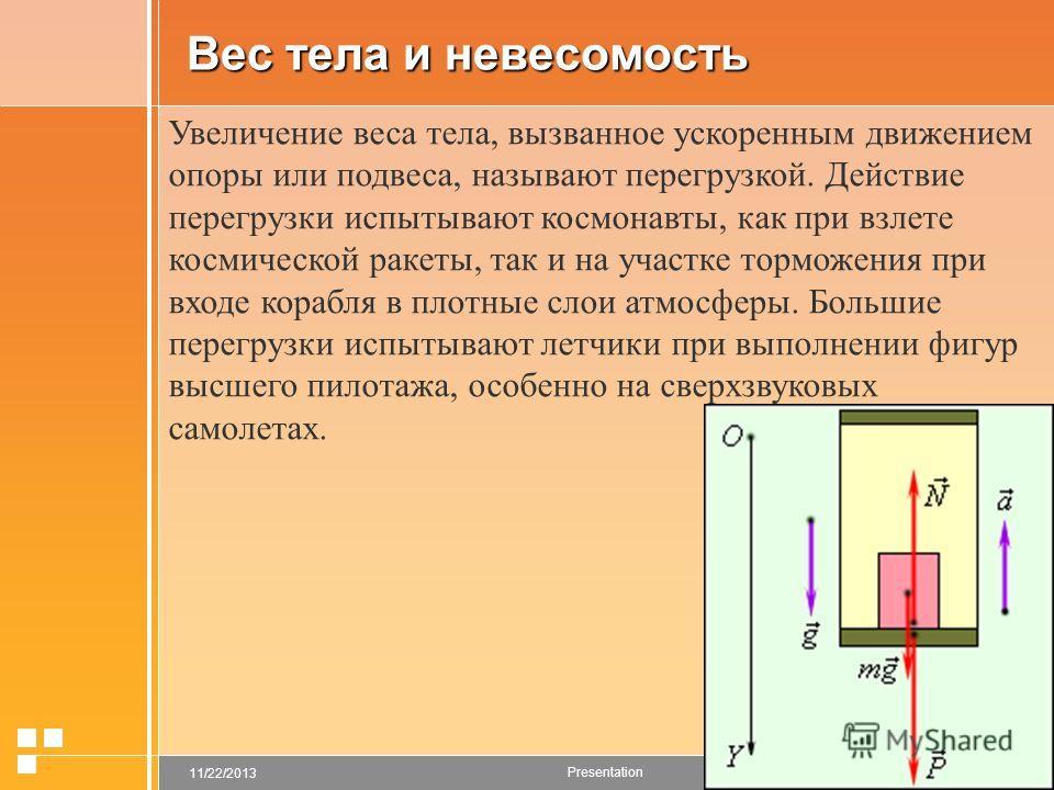 page 911/22/2013 Presentation Вес тела и невесомость Увеличение веса тела, вызванное ускоренным движением опоры или подвеса, называют перегрузкой. Действие перегрузки испытывают космонавты, как при взлете космической ракеты, так и на участке торможен