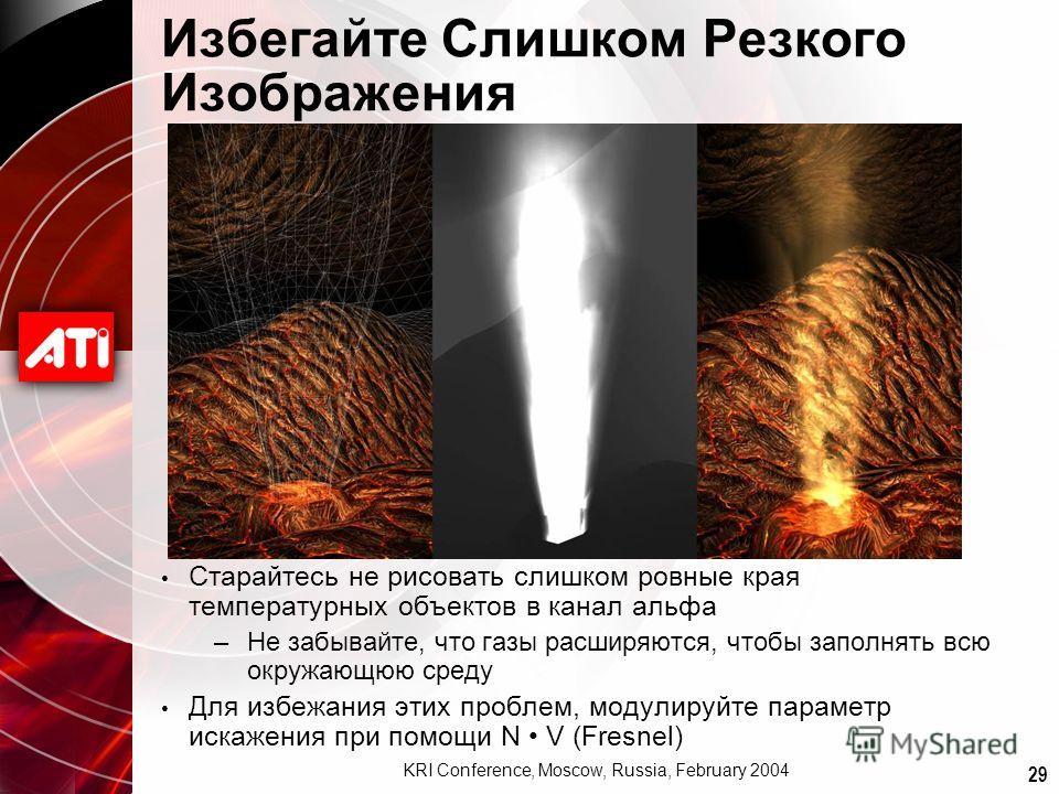 29 KRI Conference, Moscow, Russia, February 2004 Избегайте Слишком Резкого Изображения Старайтесь не рисовать слишком ровные края температурных объектов в канал альфа –Не забывайте, что газы расширяются, чтобы заполнять всю окружающюю среду Для избеж