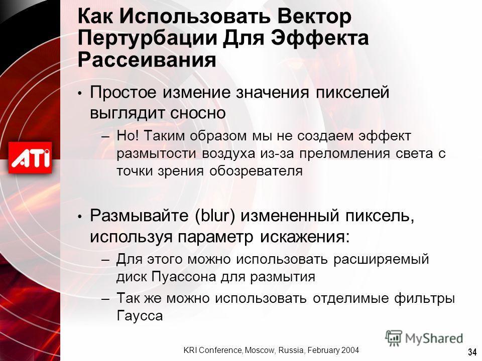 34 KRI Conference, Moscow, Russia, February 2004 Как Использовать Вектор Пертурбации Для Эффекта Рассеивания Простое измение значения пикселей выглядит сносно –Но! Таким образом мы не создаем эффект размытости воздуха из-за преломления света с точки