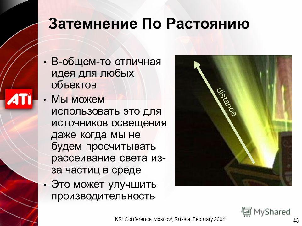 43 KRI Conference, Moscow, Russia, February 2004 Затемнение По Растоянию В-общем-то отличная идея для любых объектов Мы можем использовать это для источников освещения даже когда мы не будем просчитывать рассеивание света из- за частиц в среде Это мо