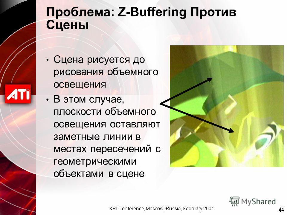 44 KRI Conference, Moscow, Russia, February 2004 Проблема: Z-Buffering Против Сцены Сцена рисуется до рисования объемного освещения В этом случае, плоскости объемного освещения оставляют заметные линии в местах пересечений с геометрическими объектами